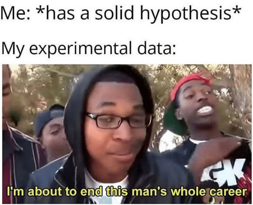 experimental: Me: *has a solid hypothesis*  My experimental data:  'm about to end this man's whole career