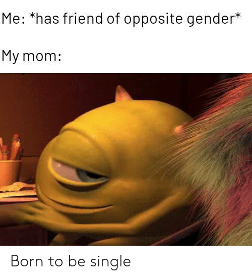 Mom, Single, and Gender: Me: *has friend of opposite gender*  My mom: Born to be single