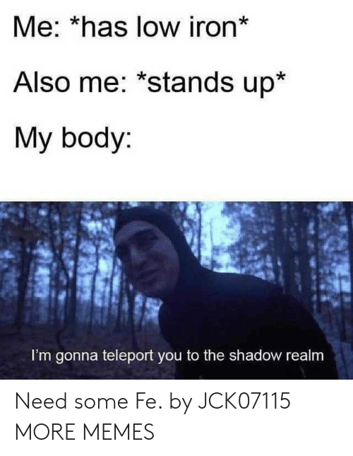 The Shadow: Me: *has low iron*  Also me: *stands up*  My body:  I'm gonna teleport you to the shadow realm Need some Fe. by JCK07115 MORE MEMES