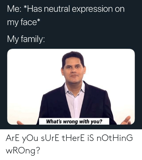 Family, Face, and You: Me: *Has neutral expression on  my face*  My family  What's wrong with you? ArE yOu sUrE tHerE iS nOtHinG wROng?