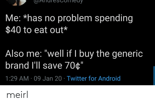 "Has No: Me: *has no problem spending  $40 to eat out*  Also me: ""well if I buy the generic  brand l'll save 70¢""  1:29 AM · 09 Jan 20 · Twitter for Android meirl"