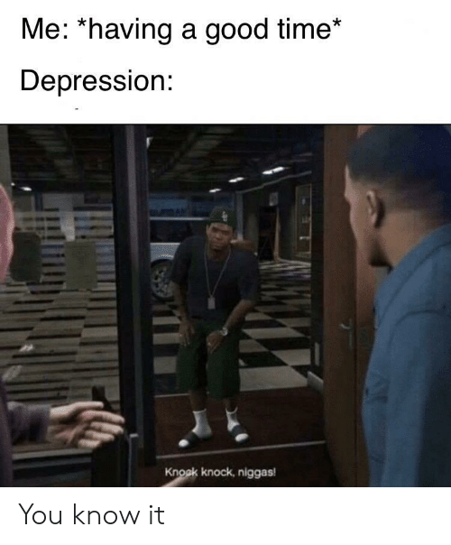 Depression, Good, and Time: Me: *having a good time*  Depression:  Knoak knock, niggas You know it