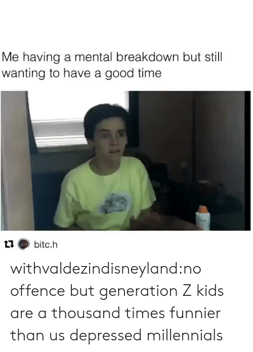 mental breakdown: Me having a mental breakdown but still  wanting to have a good time withvaldezindisneyland:no offence but generation Z kids are a thousand times funnier than us depressed millennials