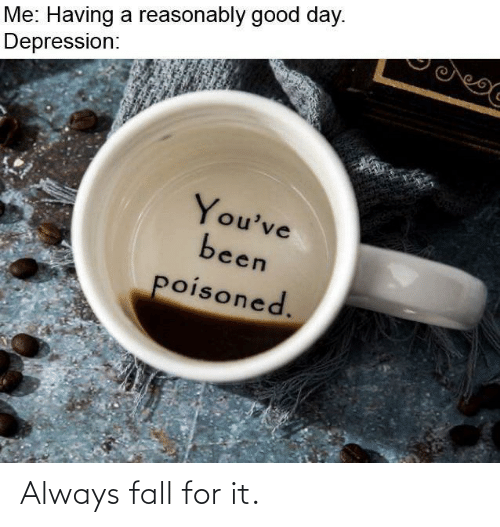 Youve Been: Me: Having a reasonably good day.  Depression:  You've  been  poisoned. Always fall for it.