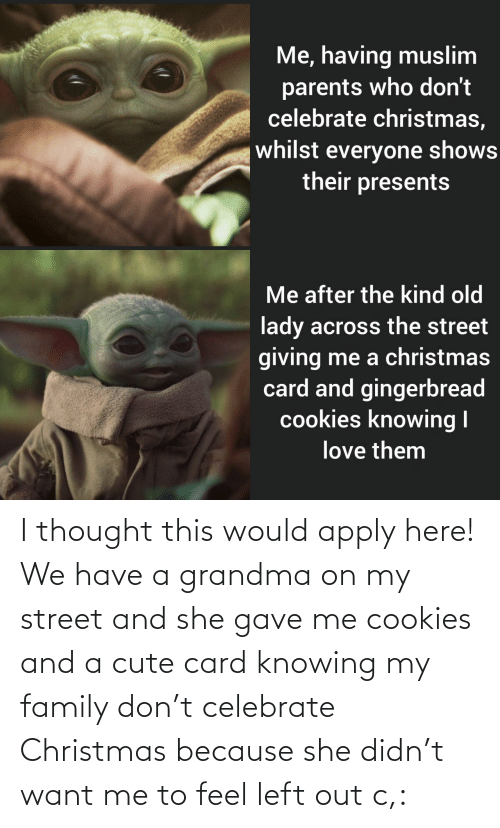 lady: Me, having muslim  parents who don't  celebrate christmas,  whilst everyone shows  their presents  Me after the kind old  lady across the street  giving me a christmas  card and gingerbread  cookies knowing I  love them I thought this would apply here! We have a grandma on my street and she gave me cookies and a cute card knowing my family don't celebrate Christmas because she didn't want me to feel left out c,: