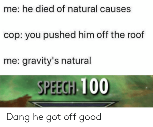 Good, Got, and Him: me: he died of natural causes  cop: you pushed him off the roof  me: gravity's natural  SPEECH 100 Dang he got off good