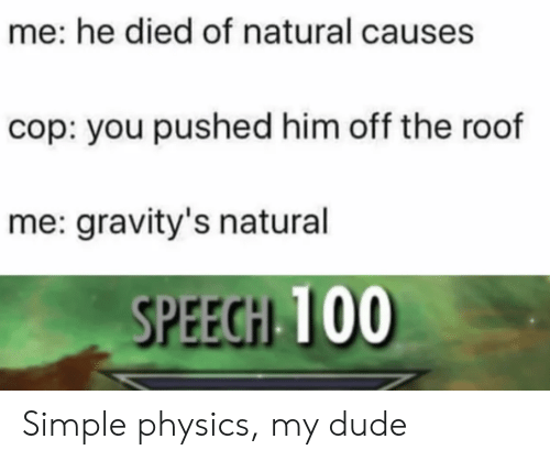 Speech 100: me: he died of natural causes  cop: you pushed him off the roof  me: gravity's natural  SPEECH 100 Simple physics, my dude