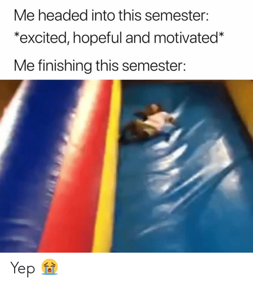 This, Excited, and Yep: Me headed into this semester:  *excited, hopeful and motivated*  Me finishing this semester: Yep 😭