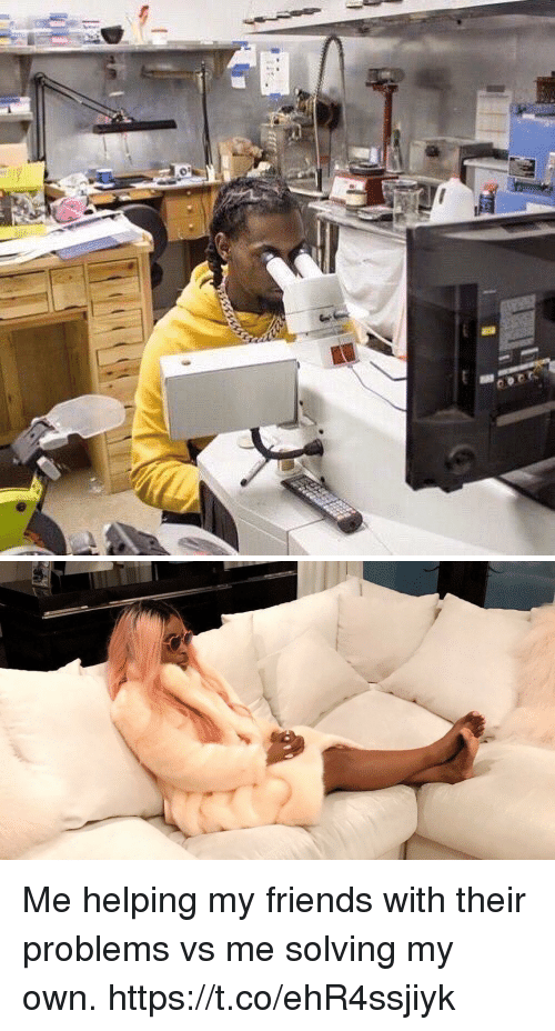 Friends, Girl Memes, and Own: Me helping my friends with their problems vs me solving my own. https://t.co/ehR4ssjiyk