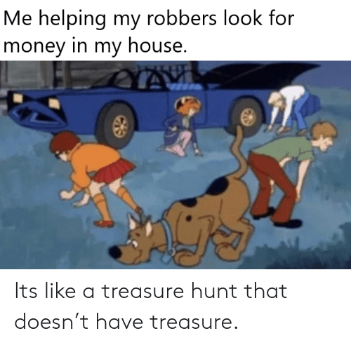 Look For: Me helping my robbers look for  money in my house. Its like a treasure hunt that doesn't have treasure.
