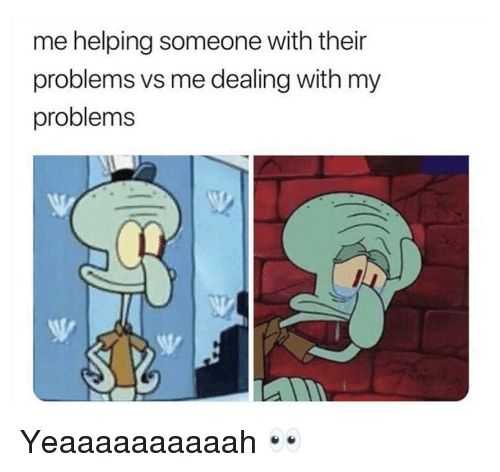 Funny, Someone, and Helping: me helping someone with their  problems vs me dealing with my  problems Yeaaaaaaaaaah 👀