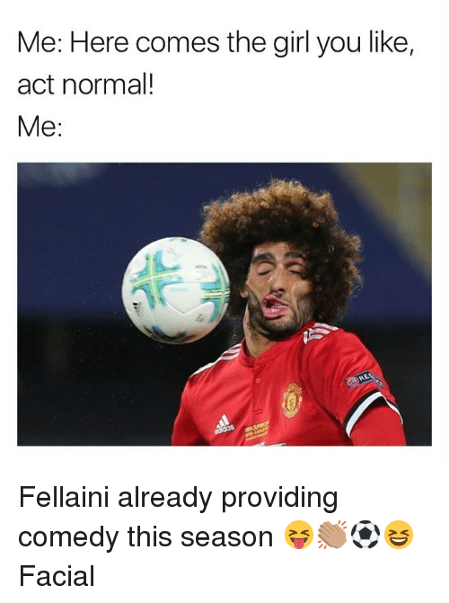 Memes, Girl, and Comedy: Me: Here comes the girl you like,  act normal!  Me: Fellaini already providing comedy this season 😝👏🏽⚽️😆 Facial