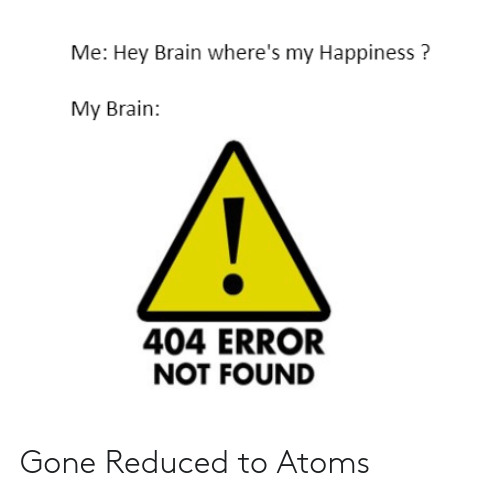 Brain, Dank Memes, and Happiness: Me: Hey Brain where's my Happiness?  My Brain:  404 ERROR  NOT FOUND Gone Reduced to Atoms