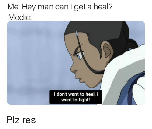 Fight, Can, and Man: Me: Hey man can i get a heal?  Medic:  I don't want to heal, I  want to fight! Plz res