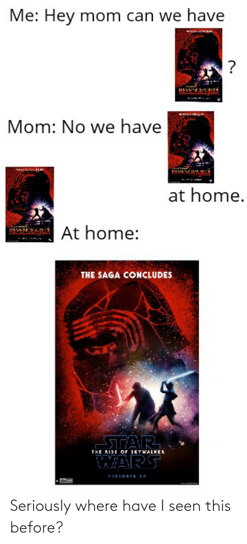 Star Wars, Home, and Star: Me: Hey mom can we have  Mom: No we have  AY  TIK  REVEVIH. N  at home.  At home:  REVENIEHIELY  THE SAGA CONCLUDES  THE RISE OF SKYWALKER  STAR  WARS  DECEMBER SO Seriously where have I seen this before?