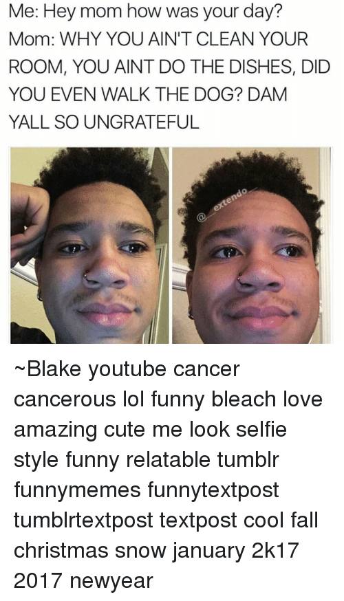 Newyears: Me: Hey mom how was your day?  Mom: WHY YOU AIN'T CLEAN YOUR  ROOM, YOU AINT DO THE DISHES, DID  YOU EVEN WALK THE DOG? DAM  YALL SO UNGRATEFUL ~Blake youtube cancer cancerous lol funny bleach love amazing cute me look selfie style funny relatable tumblr funnymemes funnytextpost tumblrtextpost textpost cool fall christmas snow january 2k17 2017 newyear