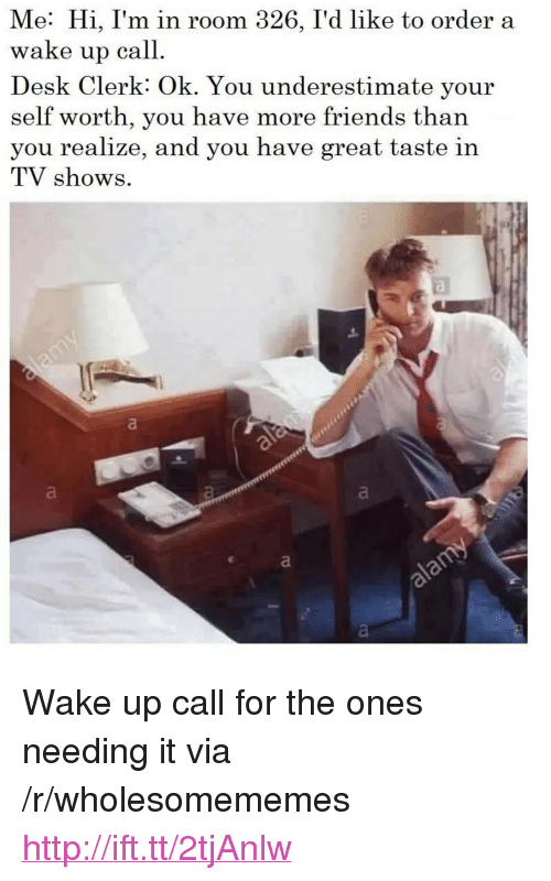 """Friends, TV Shows, and Desk: Me: Hi, I'm in room 326, I'd like to order a  wake up call  Desk Clerk: Ok. You underestimate your  self worth, you have more friends than  you realize, and you have great taste in  TV shows <p>Wake up call for the ones needing it via /r/wholesomememes <a href=""""http://ift.tt/2tjAnlw"""">http://ift.tt/2tjAnlw</a></p>"""