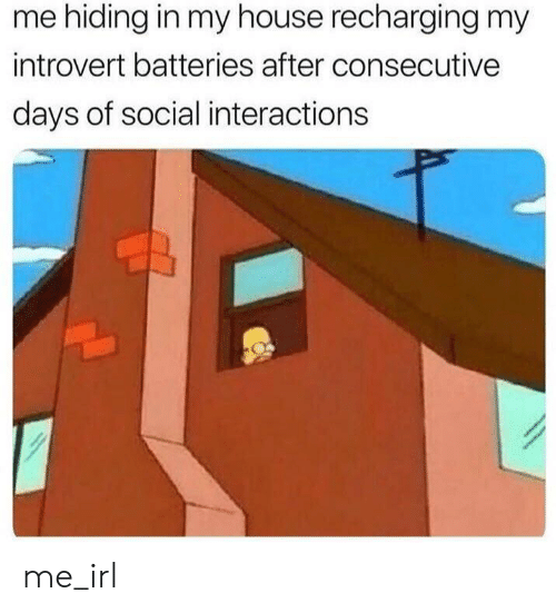 Interactions: me hiding in my house recharging my  introvert batteries after consecutive  days of social interactions me_irl