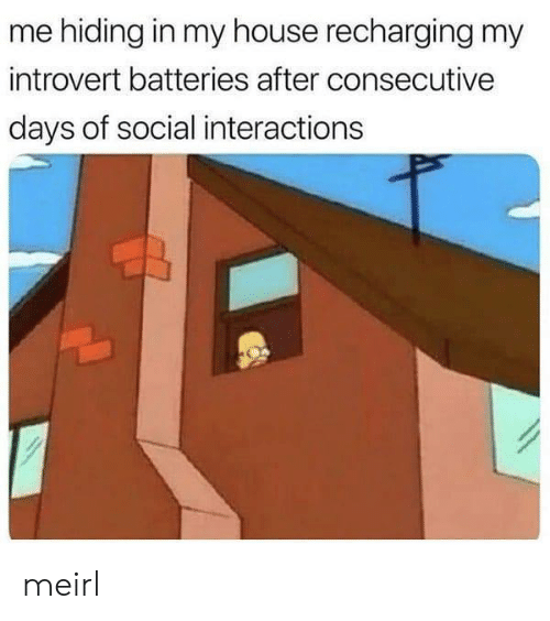 Interactions: me hiding in my house recharging my  introvert batteries after consecutive  days of social interactions meirl