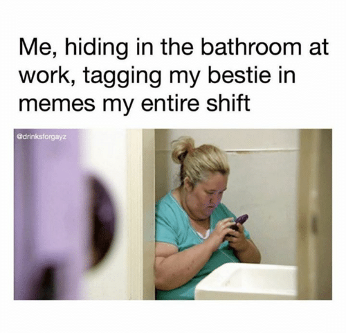 bestie: Me, hiding in the bathroom at  work, tagging my bestie in  memes my entire shift  @drinksforgayz