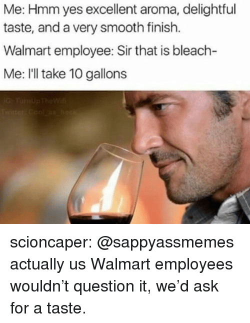 delightful: Me: Hmm yes excellent aroma, delightful  taste, and a very smooth finish.  Walmart employee: Sir that is bleach-  Me: I'll take 10 gallons scioncaper:  @sappyassmemes actually us Walmart employees wouldn't question it, we'd ask for a taste.