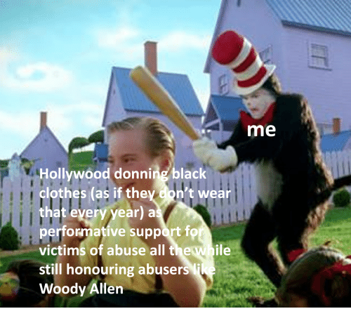 Woody Allen: me  Hollywood donning black  clothes (as if they con't wear  that every year) a  performative support f  victims of abuse all the while  still honouring abuse  Woody Allen