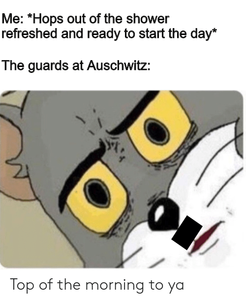 """Shower, Auschwitz, and Hops: Me: """"Hops out of the shower  refreshed and ready to start the day*  The guards at Auschwitz: Top of the morning to ya"""