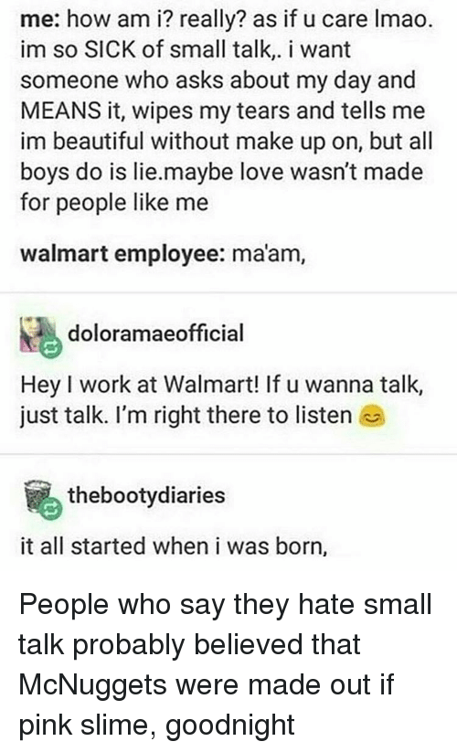 Walmart, Pink, and Trendy: me: how am i? really? as if u care lmao.  im so SICK of small talk,. i want  someone who asks about my day and  MEANS it, wipes my tears and tells me  im beautiful without make up on, but all  boys do is lie.maybe love wasn't made  for people like me  Walmart employee: ma'am,  doloramaeofficial  Hey l work at Walmart! If u wanna talk,  just talk. I'm right there to listen  thebootydiaries  it all started when i was born, People who say they hate small talk probably believed that McNuggets were made out if pink slime, goodnight