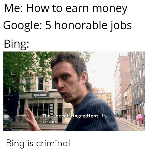 Crime, Google, and Money: Me: How to earn money  Google: 5 honorable jobs  Bing:  avi-3mls  The secret ingredient is  crime Bing is criminal