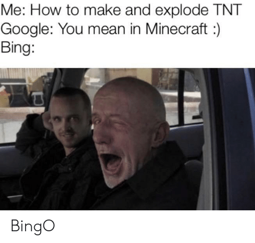 tnt: Me: How to make and explode TNT  Google: You mean in Minecraft:  Bing: BingO
