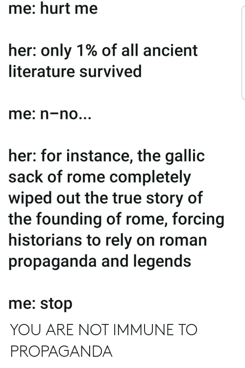 Rome: me: hurt me  her: only 1% of all ancient  literature survived  me: n-no...  her: for instance, the gallic  sack of rome completely  wiped out the true story of  the founding of rome, forcing  historians to rely on roman  propaganda and legends  me: stop YOU ARE NOT IMMUNE TO PROPAGANDA