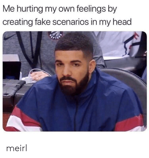 Fake, Head, and MeIRL: Me hurting my own feelings by  creating fake scenarios in my head meirl