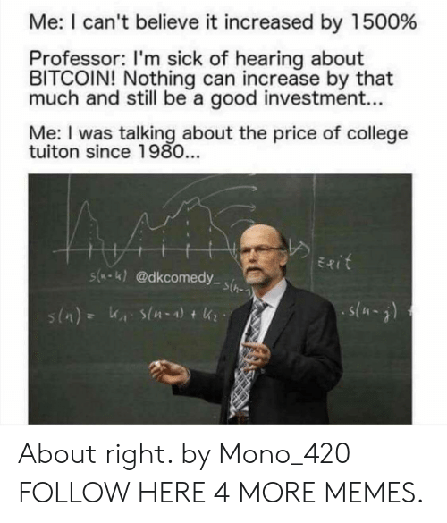 College, Dank, and Memes: Me: I can't believe it increased by 1500%  Professor: I'm sick of hearing about  BITCOIN! Nothing can increase by that  much and still be a good investment...  Me: I was talking about the price of college  tuiton since 1980...  Exit  s(-K)@dkcomedy s(  s(-) About right. by Mono_420 FOLLOW HERE 4 MORE MEMES.