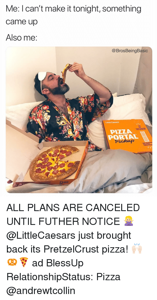 Little Caesars, Pizza, and Portal: Me: I can't make it tonight, something  came up  Also me:  @BrosBeingBasic  Little Caesars  OUR A  PIZZA  PORTAL  Pickup ALL PLANS ARE CANCELED UNTIL FUTHER NOTICE 🙅🏼♀️ @LittleCaesars just brought back its PretzelCrust pizza! 🙌🏻🥨🍕 ad BlessUp RelationshipStatus: Pizza @andrewtcollin