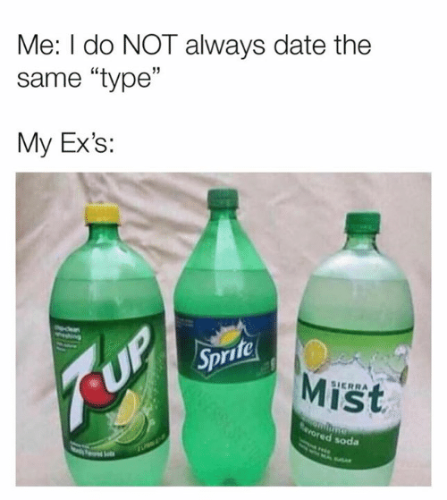 "Dank, Ex's, and Soda: Me: I do NOT always date the  same ""type""  My Ex's:  ife  Mist  SIERRA  red soda"