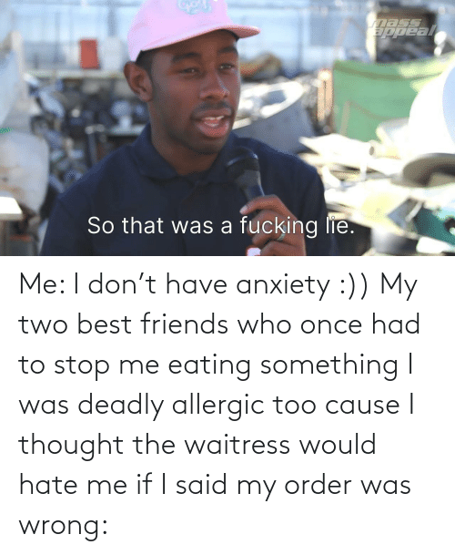 Friends Who: Me: I don't have anxiety :)) My two best friends who once had to stop me eating something I was deadly allergic too cause I thought the waitress would hate me if I said my order was wrong: