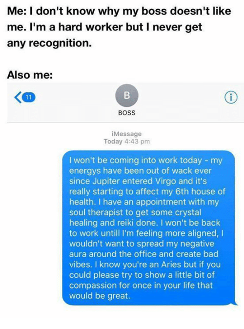 Hard Worker: Me: I don't know why my boss doesn't like  me. I'm a hard worker but I never get  any recognition.  Also me:  BOSS  i Message  Today 4:43 pm  I won't be coming into work today my  energys have been out of wack ever  since Jupiter entered Virgo and it's  really starting to affect my 6th house of  health. I have an appointment with my  soul therapist to get some crystal  healing and reiki done. won't be back  to work untill I'm feeling more aligned,  I  wouldn't want to spread my negative  aura around the office and create bad  vibes. I know you're an Aries but if you  could please try to show a little bit of  compassion for once in your life that  would be great