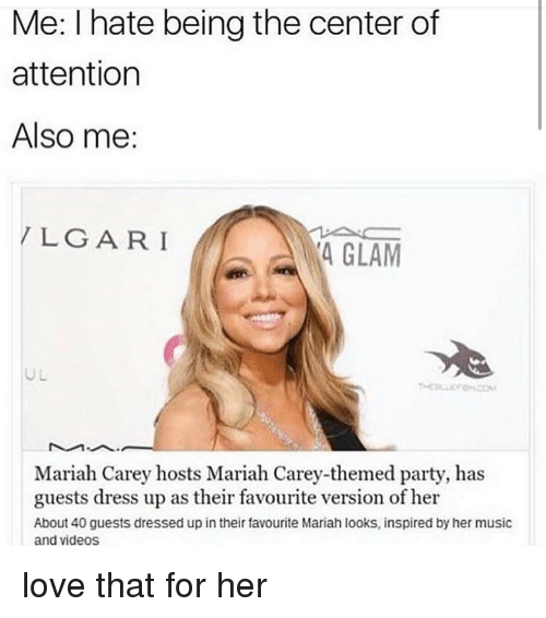 Love, Mariah Carey, and Memes: Me: I hate being the center of  attention  Also me:  LGARI  4 GLAM  UL  Mariah Carey hosts Mariah Carey-themed party, has  guests dress up as their favourite version of her  About 40 guests dressed up in their favourite Mariah looks, inspired by her music  and videos love that for her