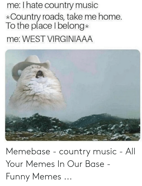 Country Music Memes: me: I hate country music  *Country roads, take me home.  To the place I belong*  me: WEST VIRGINIAAA Memebase - country music - All Your Memes In Our Base - Funny Memes ...