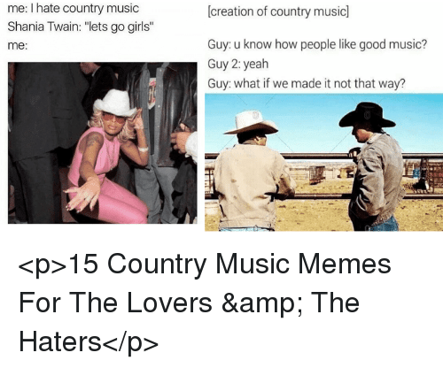 """Country Music Memes: me: I hate country music  Shania Twain: """"lets go girls""""  me:  [creation of country music]  Guy: u know how people like good music?  Guy 2: yeah  Guy: what if we made it not that way? <p>15 Country Music Memes For The Lovers &amp; The Haters</p>"""