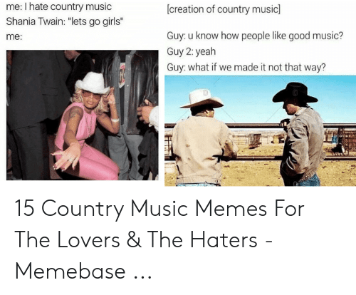 """Country Music Memes: me: I hate country music  Shania Twain: """"lets go girls""""  [creation of country music]  Guy: u know how people like good music?  me:  Guy 2: yeah  Guy: what if we made it not that way?  GE  STlit 15 Country Music Memes For The Lovers & The Haters - Memebase ..."""