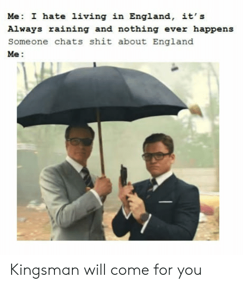 kingsman: Me: I hate living in England, it's  Always raining and nothing ever happens  Someone chats shit about England  Me: Kingsman will come for you