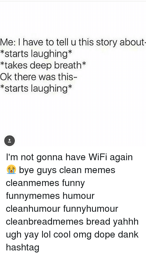 Wifie: Me: I have to tell u this story about  *starts laughing*  *takes deep breath*  Ok there was this-  *starts laughing* I'm not gonna have WiFi again😭 bye guys clean memes cleanmemes funny funnymemes humour cleanhumour funnyhumour cleanbreadmemes bread yahhh ugh yay lol cool omg dope dank hashtag