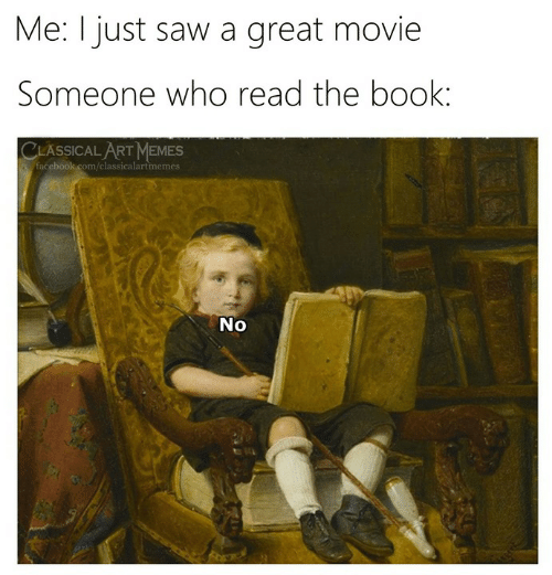 Facebook, Memes, and Saw: Me: I just saw a great movie  Someone who read the book:  CLASSICAL ART MEMES  facebook.com/classicalartmemes  No