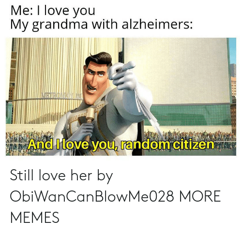 Dank, Grandma, and Love: Me: I love you  My grandma with alzheimers:  BTROMANIME  And Ilove you, random citizen Still love her by ObiWanCanBlowMe028 MORE MEMES
