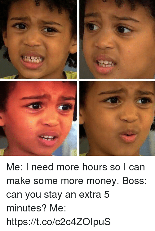 Hourse: Me: I need more hours so I can make some more money. Boss: can you stay an extra 5 minutes? Me: https://t.co/c2c4ZOIpuS