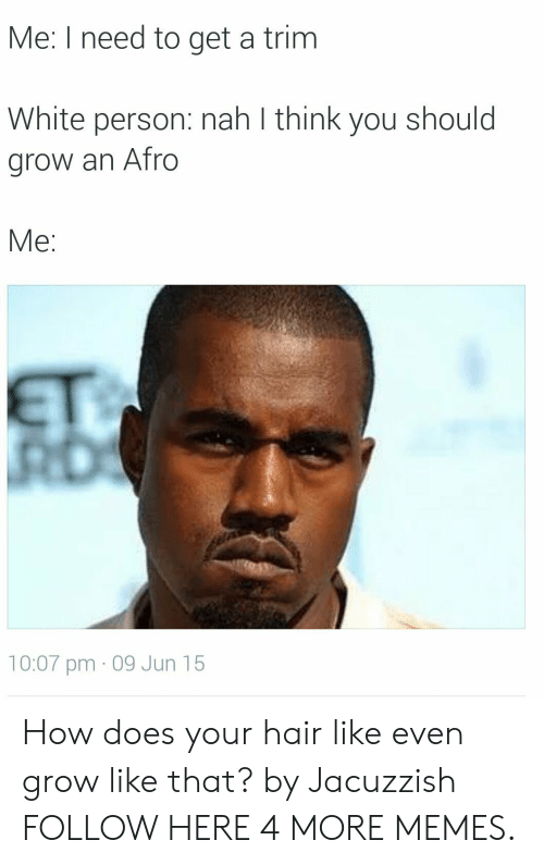 Trimming: Me: I need to get a trim  White person: nah l think you should  grow an Afro  Me:  10:07 pm - 09 Jun 15 How does your hair like even grow like that? by Jacuzzish FOLLOW HERE 4 MORE MEMES.