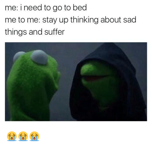 Sad Things: me: i need to go to bed  me to me: stay up thinking about sad  things and suffer 😭😭😭