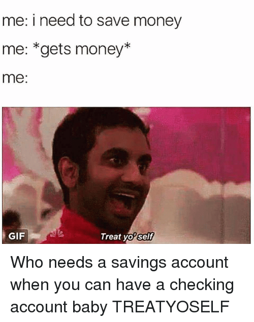 Funny, Gif, and Money: me: i need to save money  me: *gets money*  me:  GIF  Treat yol  self Who needs a savings account when you can have a checking account baby TREATYOSELF