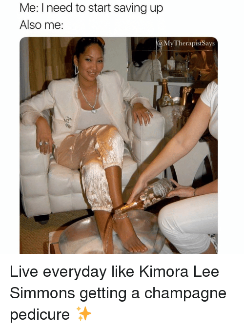 Champagne: Me: I need to start saving up  Also me  MyTherapistSays Live everyday like Kimora Lee Simmons getting a champagne pedicure ✨